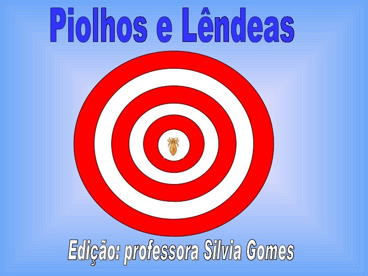 Piolhos e Lêndeas Edição: professora Silvia Gomes