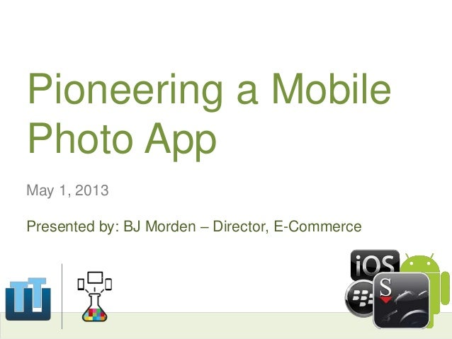 Pioneering a MobilePhoto AppMay 1, 2013Presented by: BJ Morden – Director, E-Commerce