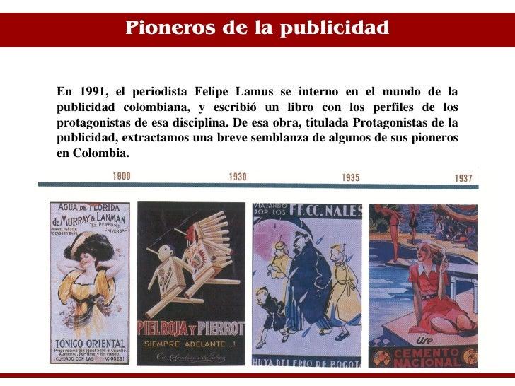 Pioneros de la publicidad   En 1991, el periodista Felipe Lamus se interno en el mundo de la publicidad colombiana, y escr...