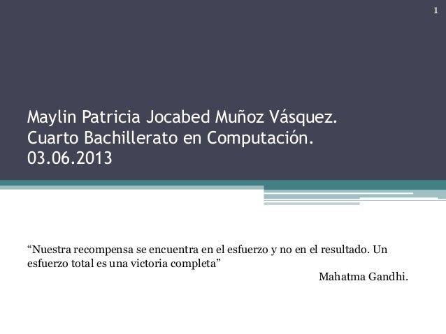 """Maylin Patricia Jocabed Muñoz Vásquez. Cuarto Bachillerato en Computación. 03.06.2013 """"Nuestra recompensa se encuentra en ..."""