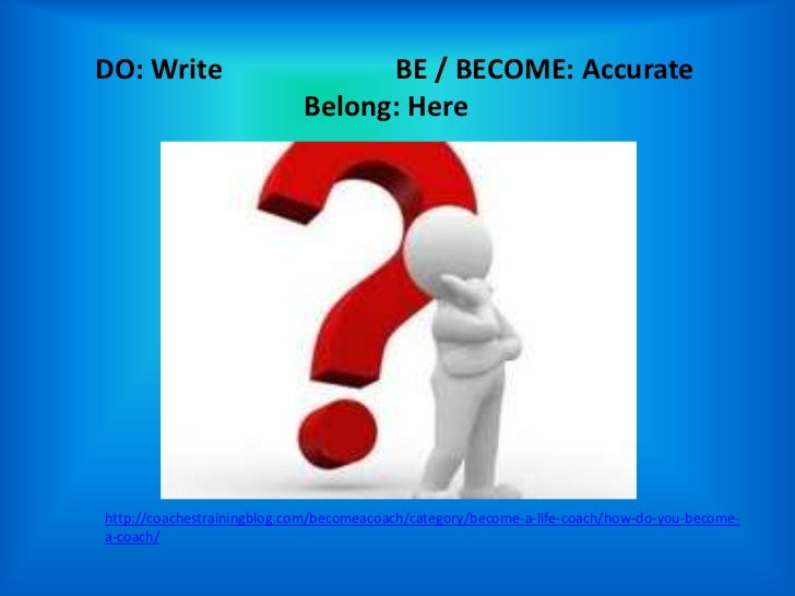 DO: Write                         BE / BECOME: Accurate                            Belong: Herehttp://coachestrainingblog....