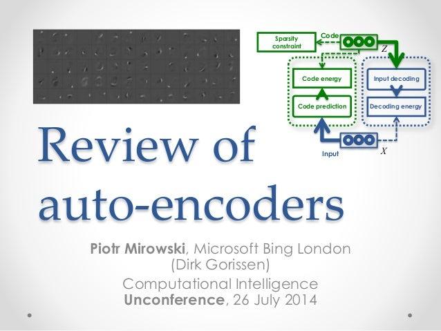 Review of auto-encoders Piotr Mirowski, Microsoft Bing London (Dirk Gorissen) Computational Intelligence Unconference, 26 ...