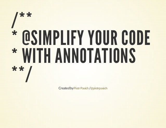 /** * @SIMPLIFY YOUR CODE * WITH ANNOTATIONS **/ Created by Piotr Pasich / @piotrpasich