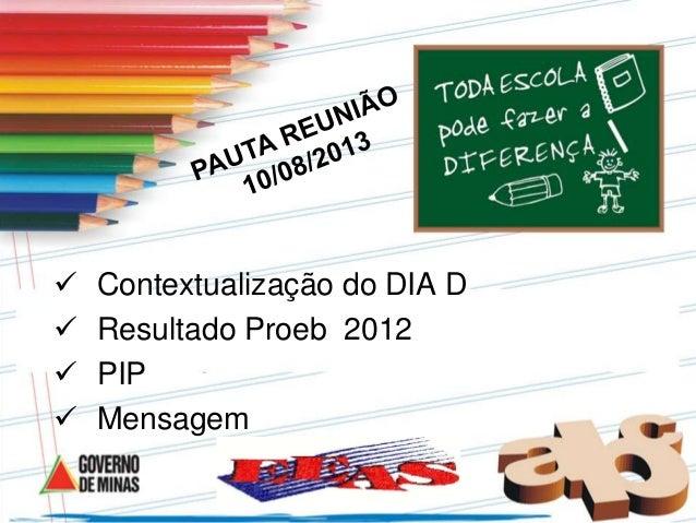  Contextualização do DIA D  Resultado Proeb 2012  PIP  Mensagem