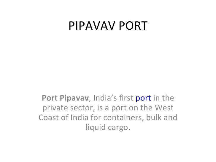 PIPAVAV PORT Port Pipavav , India's first  port  in the private sector, is a port on the West Coast of India for container...