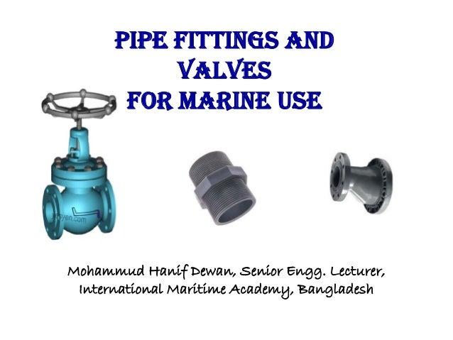 Pipe Fittings and Valves for Marine Use Mohammud Hanif Dewan, Senior Engg. Lecturer, International Maritime Academy, Bangl...