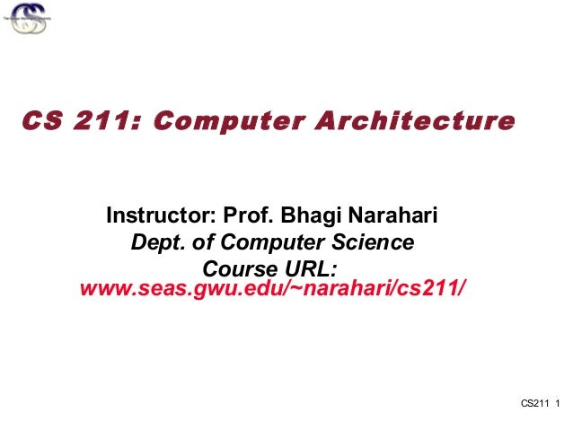 CS 211: Computer Architecture     Instructor: Prof. Bhagi Narahari       Dept. of Computer Science              Course URL...