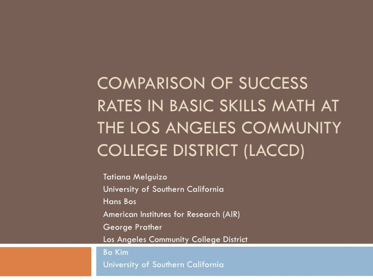 COMPARISON OF SUCCESS RATES IN BASIC SKILLS MATH AT THE LOS ANGELES COMMUNITY COLLEGE DISTRICT (LACCD) Tatiana Melguizo Un...
