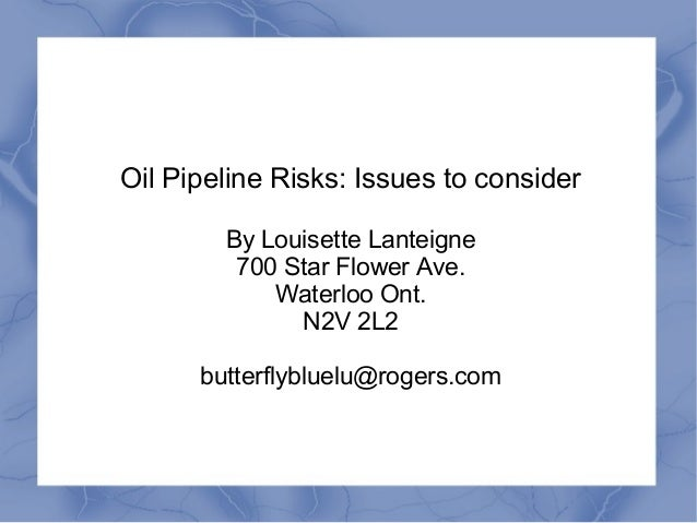 Oil Pipeline Risks: Issues to consider        By Louisette Lanteigne         700 Star Flower Ave.            Waterloo Ont....