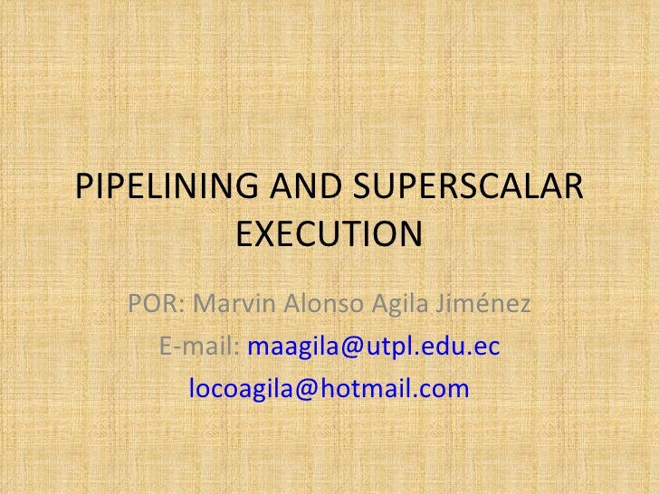 PIPELINING AND SUPERSCALAR EXECUTION POR: Marvin Alonso Agila Jiménez E-mail:  [email_address] [email_address]