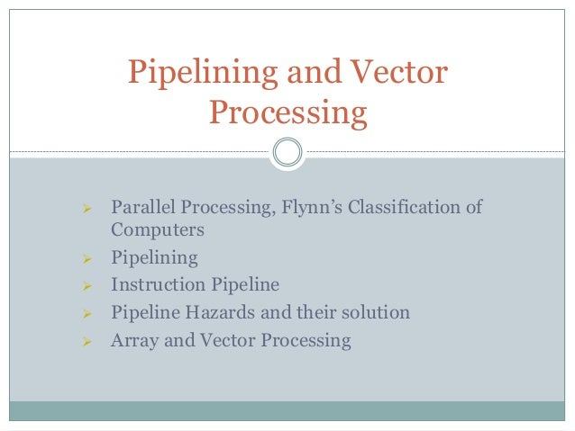  Parallel Processing, Flynn's Classification of Computers  Pipelining  Instruction Pipeline  Pipeline Hazards and thei...