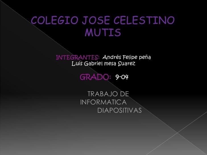 COLEGIO JOSE CELESTINO MUTIS<br />INTEGRANTES:Andrés Felipe peña<br />Luis Gabriel mesa Suarez<br />GRADO:  9-04<br />    ...