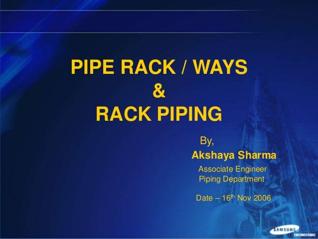 PIPE RACK / WAYS & RACK PIPING By, Akshaya Sharma Associate Engineer Piping Department Date – 16th Nov 2006  0