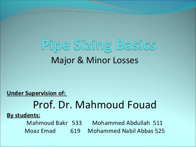   Major & Minor Losses Under Supervision of:  Prof. Dr. Mahmoud Fouad  By students: Mahmoud Bakr 533 Mohammed Abdullah ...