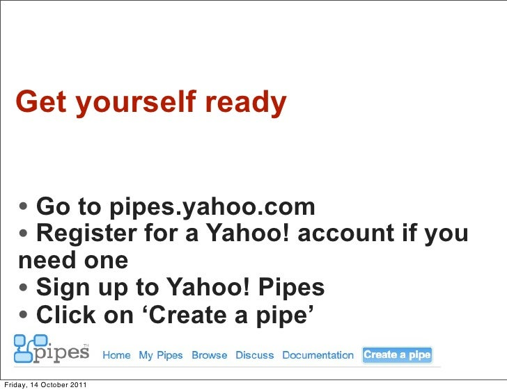 Get yourself ready   • Go to pipes.yahoo.com   • Register for a Yahoo! account if you   need one   • Sign up to Yahoo! Pip...