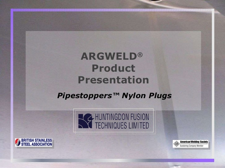 Pipestoppers™ Nylon Plugs ARGWELD ®   Product Presentation