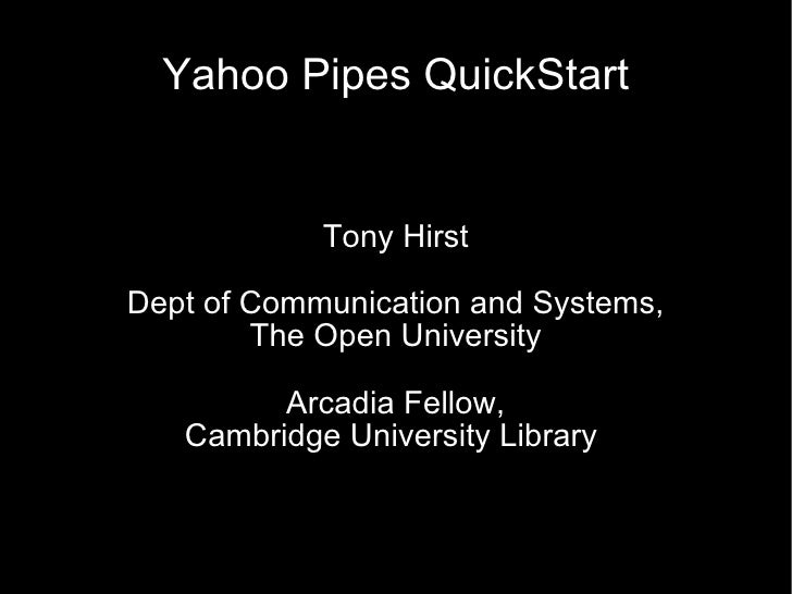Yahoo Pipes QuickStart Tony Hirst Dept of Communication and Systems, The Open University Arcadia Fellow, Cambridge Univers...