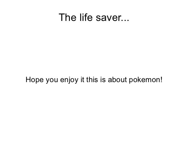 The life saver... Hope you enjoy it this is about pokemon!