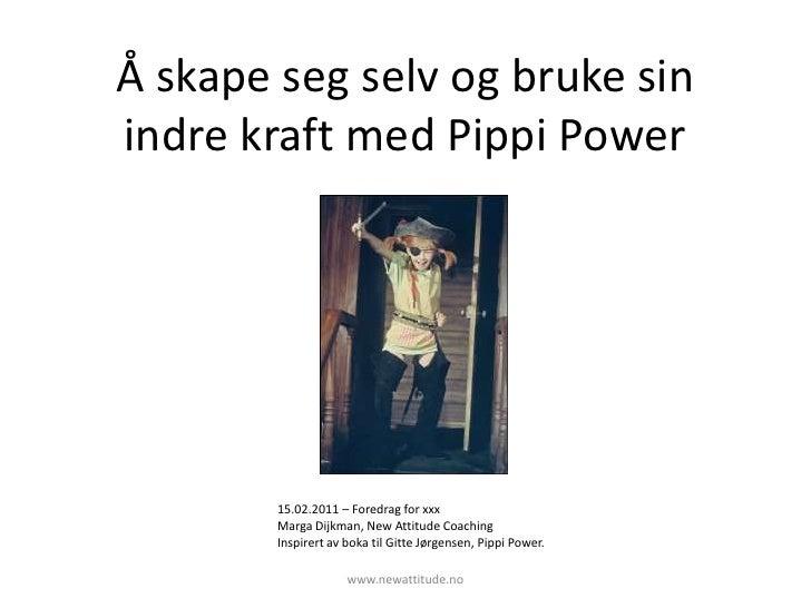 Å skape seg selv og bruke sin indre kraft med Pippi Power<br />15.02.2011 – Foredrag for xxx<br />Marga Dijkman, New Attit...