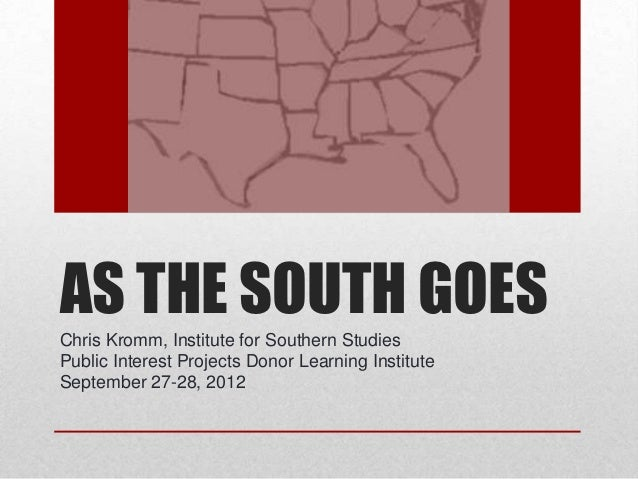 AS THE SOUTH GOESChris Kromm, Institute for Southern StudiesPublic Interest Projects Donor Learning InstituteSeptember 27-...