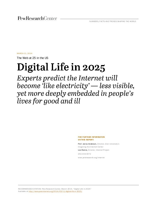 MARCH 11, 2014 The Web at 25 in the US FOR FURTHER INFORMATION ON THIS REPORT: Prof. Janna Anderson, Director, Elon Univer...
