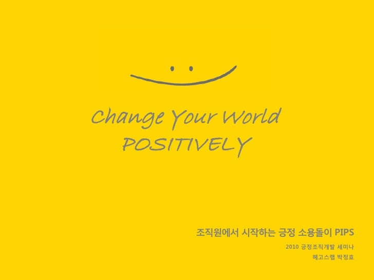 Change Your World   POSITIVELY            조직원에서 시작하는 긍정 소용돌이 PIPS                       2010 긍정조직개발 세미나                   ...