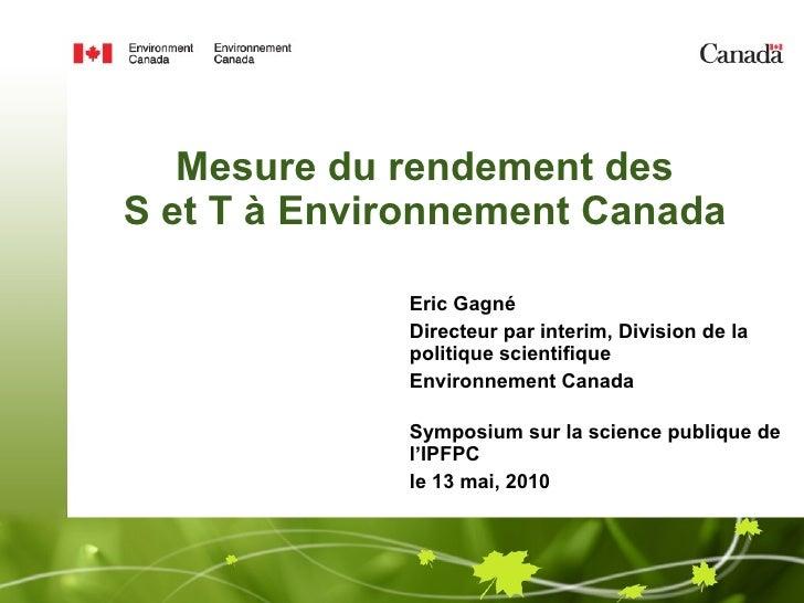Mesure du rendement des  S et T à Environnement Canada  Eric Gagné Directeur par interim, Division de la politique scienti...