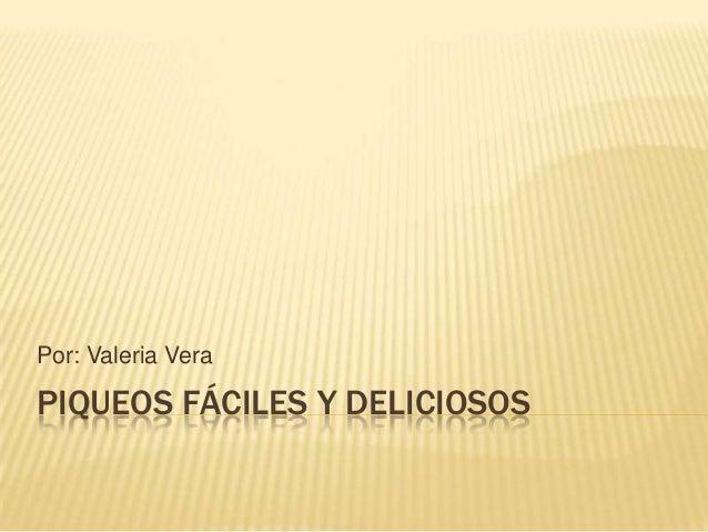 Por: Valeria Vera  PIQUEOS FÁCILES Y DELICIOSOS