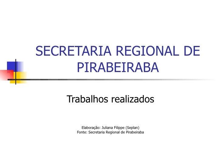 SECRETARIA REGIONAL DE PIRABEIRABA Trabalhos realizados Elaboração: Juliana Filippe (Seplan) Fonte: Secretaria Regional de...