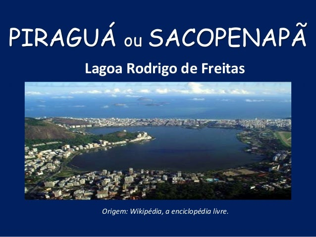 Origem: Wikipédia, a enciclopédia livre. Lagoa Rodrigo de Freitas PIRAGUÁ ou SACOPENAPÃ