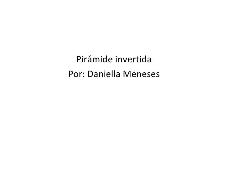 <ul><li>Pirámide invertida </li></ul><ul><li>Por: Daniella Meneses </li></ul>