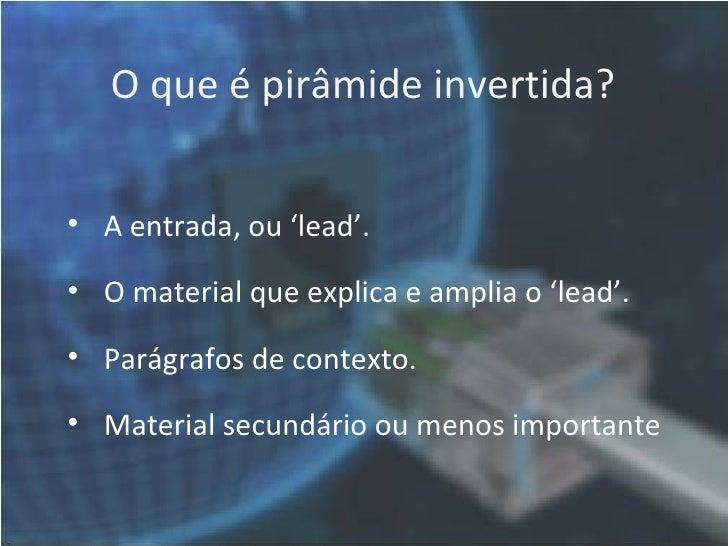O que é pirâmide invertida?• A entrada, ou 'lead'.• O material que explica e amplia o 'lead'.• Parágrafos de contexto.• Ma...