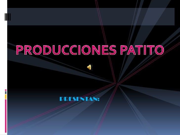 PRODUCCIONES PATITO<br />PRESENTAN:<br />