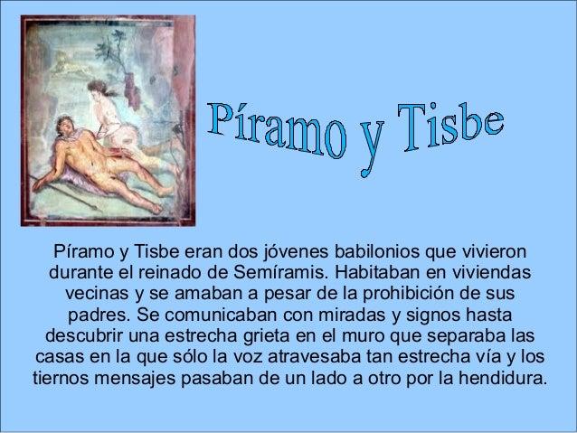Píramo y Tisbe eran dos jóvenes babilonios que vivieron durante el reinado de Semíramis. Habitaban en viviendas vecinas y ...