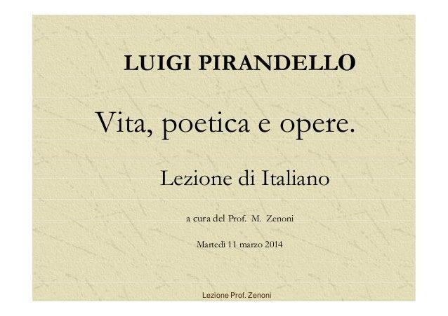 LUIGI PIRANDELLO Vita, poetica e opere. Lezione di Italiano a cura del Prof. M. Zenoni Martedì 11 marzo 2014 Lezione Prof....