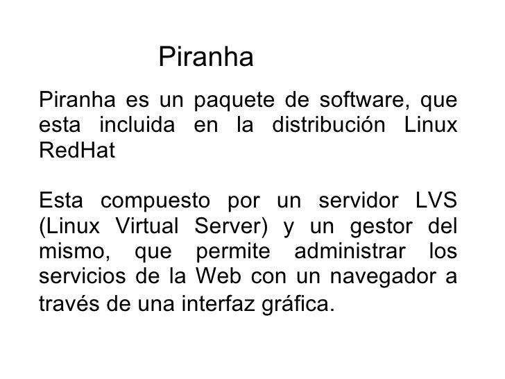 Piranha es un paquete de software, que esta incluida en la distribución Linux RedHat Esta compuesto por un servidor LVS (L...