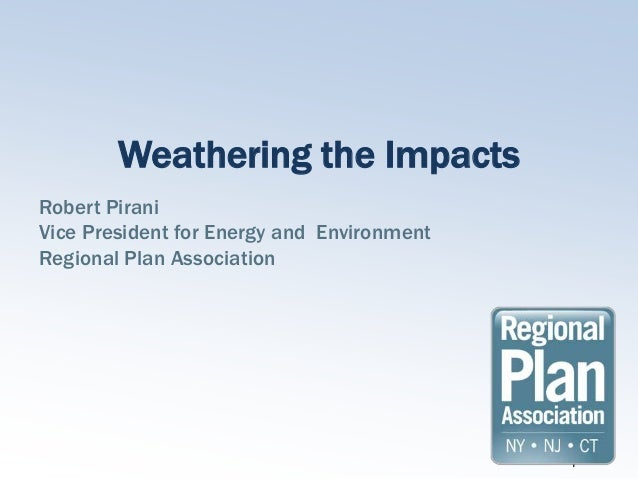 Weathering the ImpactsRobert PiraniVice President for Energy and EnvironmentRegional Plan Association                     ...