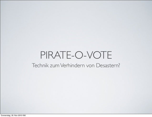 PIRATE-O-VOTE Technik zumVerhindern von Desastern? Donnerstag, 25. Nov 2010 KW: