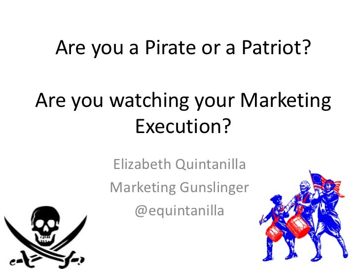 Are you a Pirate or a Patriot?Are you watching your Marketing          Execution?        Elizabeth Quintanilla        Mark...