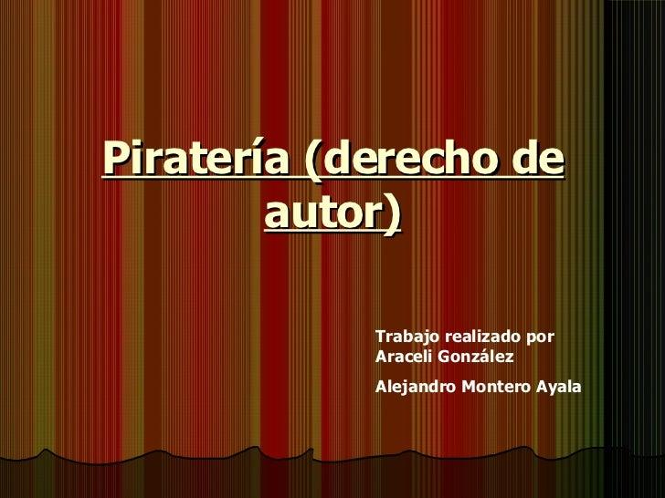 Piratería (derecho de autor) Trabajo realizado por Araceli González Alejandro Montero Ayala