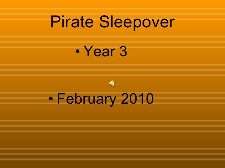 Pirate Sleepover <ul><li>Year 3 </li></ul><ul><li>February 2010 </li></ul>