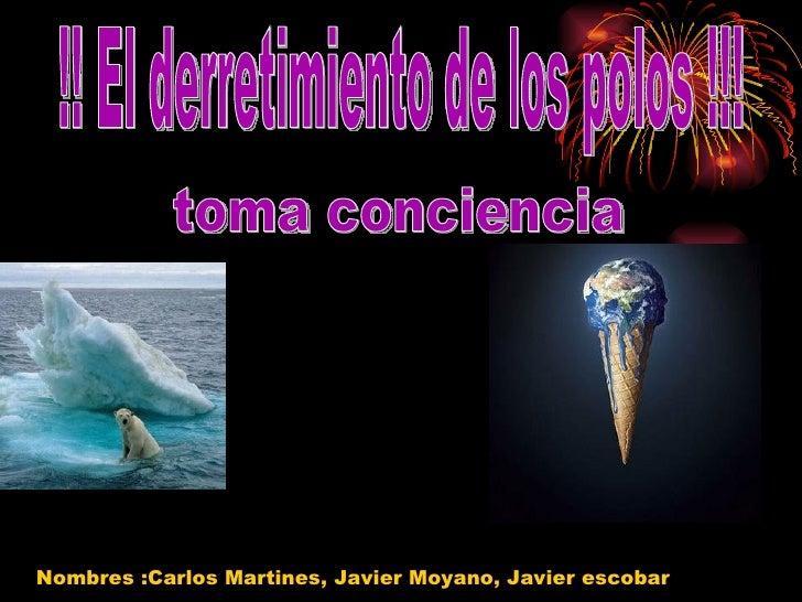 !! El derretimiento de los polos !!! toma conciencia Nombres :Carlos Martines, Javier Moyano, Javier escobar