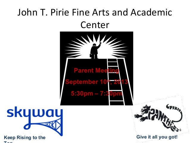 John T. Pirie Fine Arts and Academic Center Parent Meeting September 10th , 2013 5:30pm – 7:30pm Keep Rising to the Give i...