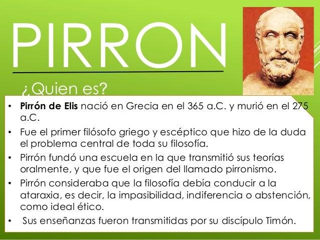 PIRRON¿Quien es?• Pirrón de Elis nació en Grecia en el 365 a.C. y murió en el 275a.C.• Fue el primer filósofo griego y esc...
