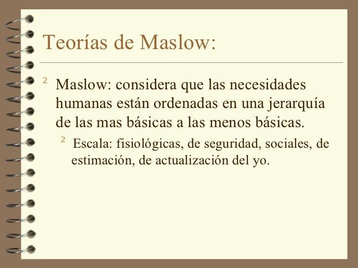 Teorías de Maslow: <ul><li>Maslow: considera que las necesidades humanas están ordenadas en una jerarquía de las mas básic...