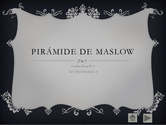 PIRÁMIDE DE MASLOW Carolina Baeza II A ED TECNOLOGICA