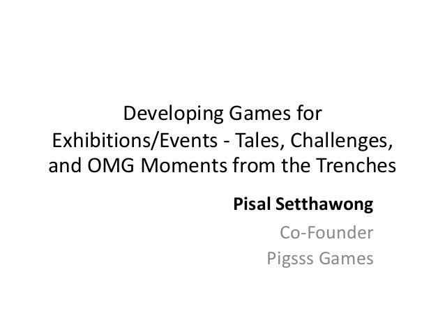 Developing Games for Exhibitions/Events - Tales, Challenges, and OMG Moments from the Trenches Pisal Setthawong Co-Founder...