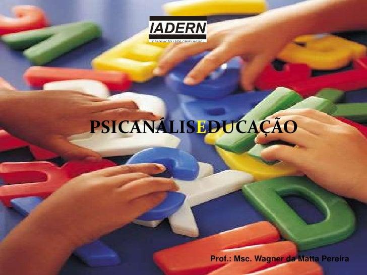 PSICANÁLISEDUCAÇÃO<br />Prof.: Msc. Wagner da Matta Pereira<br />