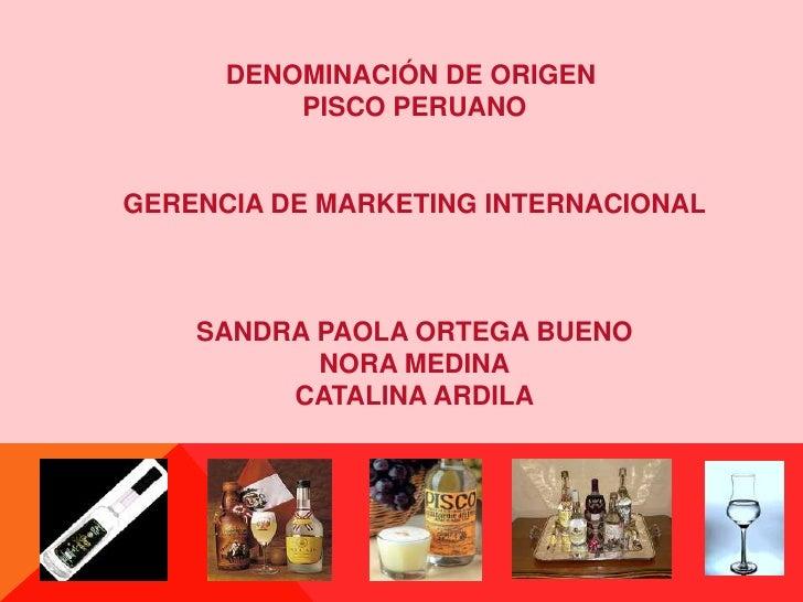DENOMINACIÓN DE ORIGEN <br />PISCO PERUANO<br />GERENCIA DE MARKETING INTERNACIONAL<br />SANDRA PAOLA ORTEGA BUENO<br />NO...