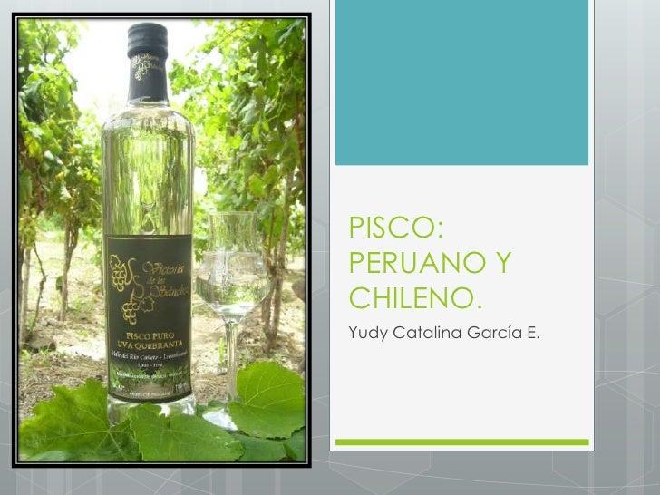 PISCO: PERUANO Y CHILENO.<br />Yudy Catalina García E.<br />